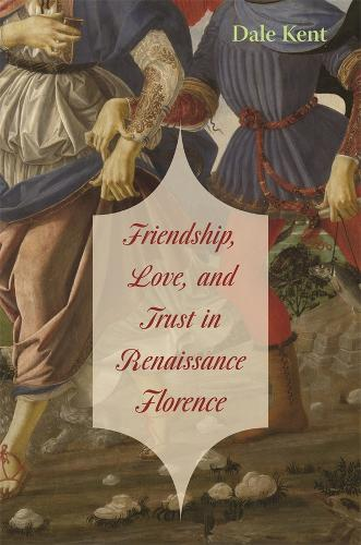 Friendship, Love, and Trust in Renaissance Florence - The Bernard Berenson Lectures on the Italian Renaissance Delivered at Villa I Tatti (Hardback)