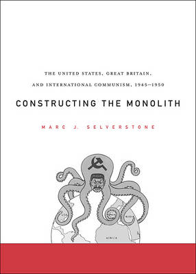 Constructing the Monolith: The United States, Great Britain, and International Communism, 1945-1950 (Hardback)