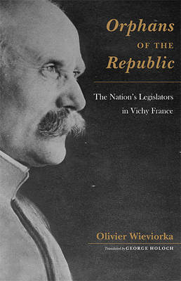 Orphans of the Republic: The Nation's Legislators in Vichy France - Harvard Historical Studies No. 164 (Hardback)