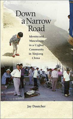 Down a Narrow Road: Identity and Masculinity in a Uyghur Community in Xinjiang China - Harvard East Asian Monographs No. 312 (Hardback)