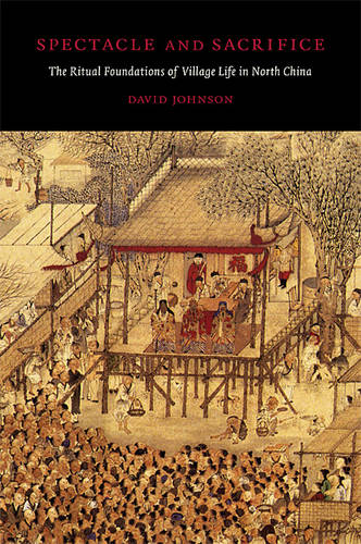 Spectacle and Sacrifice: The Ritual Foundations of Village Life in North China - Harvard East Asian Monographs No. 315 (Hardback)