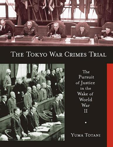 The Tokyo War Crimes Trial: The Pursuit of Justice in the Wake of World War II - Harvard East Asian Monographs No. 299 (Paperback)