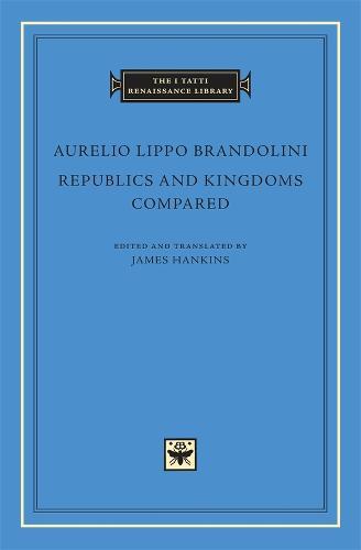 Republics and Kingdoms Compared - The I Tatti Renaissance Library v. 40 (Hardback)