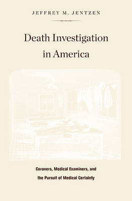 Death Investigation in America: Coroners, Medical Examiners, and the Pursuit of Medical Certainty (Hardback)