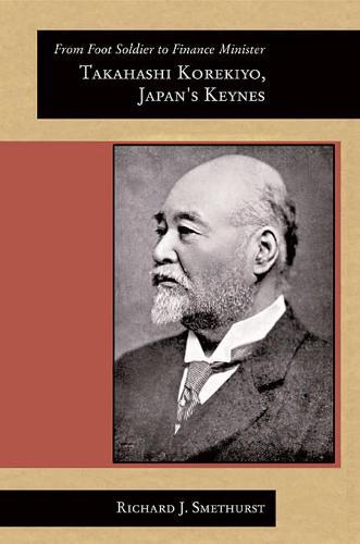 From Foot Soldier to Finance Minister: Takahashi Korekiyo, Japan's Keynes - Harvard East Asian Monographs v. 292 (Paperback)