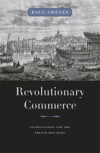 Revolutionary Commerce: Globalization and the French Monarchy - Harvard Historical Studies (Hardback)