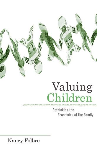 Valuing Children: Rethinking the Economics of the Family - The Family & Public Policy (Paperback)