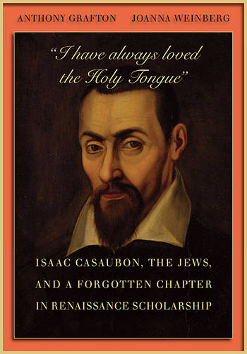 """I Have Always Loved the Holy Tongue"": Isaac Casaubon, the Jews, and a Forgotten Chapter in Renaissance Scholarship - Carl Newell Jackson Lectures (Hardback)"