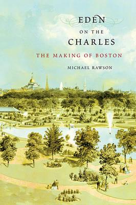 Eden on the Charles: The Making of Boston (Hardback)