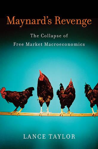 Maynard's Revenge: The Collapse of Free Market Macroeconomics (Hardback)