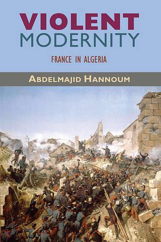 Violent Modernity: France in Algeria - Harvard Middle Eastern Monographs No. 42 (Paperback)