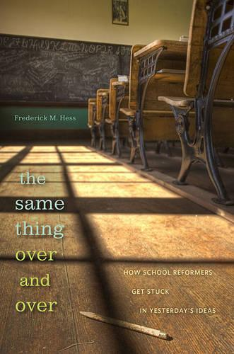 The Same Thing Over and Over: How School Reformers Get Stuck in Yesterday's Ideas (Hardback)