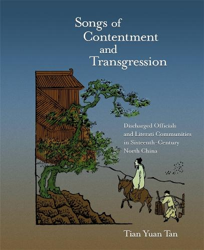 Songs of Contentment and Transgression: Discharged Officials and Literati Communities in Sixteenth-Century North China - Harvard-Yenching Institute Monograph Series No. 75 (Hardback)