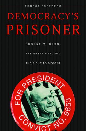 Democracy's Prisoner: Eugene V. Debs, the Great War, and the Right to Dissent (Paperback)