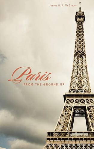 Paris from the Ground Up - From the Ground Up (Paperback)