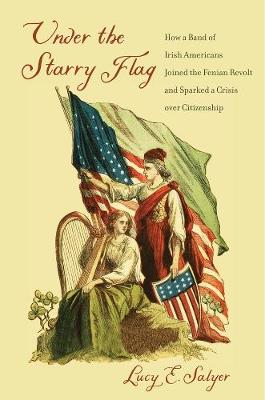 Under the Starry Flag: How a Band of Irish Americans Joined the Fenian Revolt and Sparked a Crisis over Citizenship (Hardback)