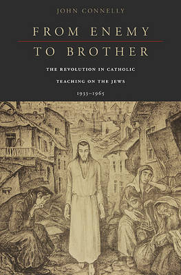 From Enemy to Brother: The Revolution in Catholic Teaching on the Jews, 1933-1965 (Hardback)