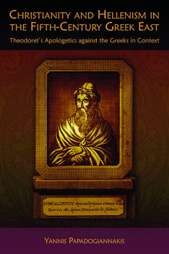 Christianity and Hellenism in the Fifth-Century Greek East: Theodoret's Apologetics Against the Greeks in Context - Hellenic Studies Series (Paperback)