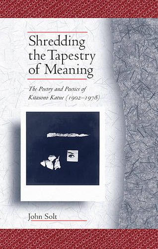Shredding the Tapestry of Meaning: The Poetry and Poetics of Kitasono Katue (1902-1978) - Harvard East Asian Monographs No. 178 (Paperback)