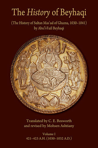 The History of Beyhaqi: The History of Sultan Mas'ud of Ghazna, 1030-1041: Introduction and Translation of Years 421-423 A.H. (1030-1032 A.D.) v. I - Ilex Series (Paperback)