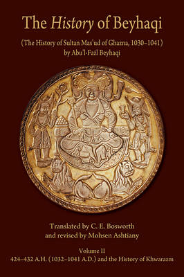 The History of Beyhaqi: The History of Sultan Mas'ud of Ghazna, 1030-1041: Translation of Years 424-432 A.H. (1032-1041 A.D.) and the History of Khwarazm v. II - Ilex Series (Hardback)