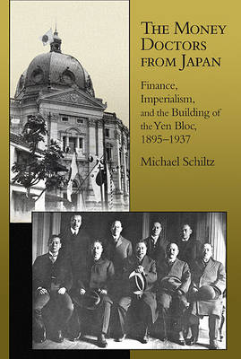 The Money Doctors from Japan: Finance, Imperialism, and the Building of the Yen Bloc, 1895-1937 - Harvard East Asian Monographs 339 (Hardback)