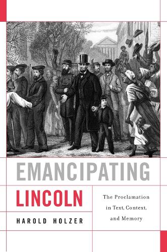 Emancipating Lincoln: The Proclamation in Text, Context, and Memory - The Nathan I. Huggins Lectures (Hardback)