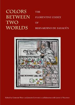 Colors Between Two Worlds: The Florentine Codex of Bernardino de Sahagun - Villa I Tatti Series 28 (Hardback)
