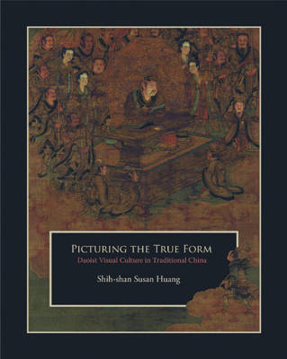 Picturing the True Form: Daoist Visual Culture in Traditional China - Harvard East Asian Monographs 342 (Hardback)