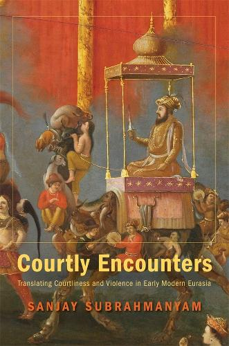 Courtly Encounters: Translating Courtliness and Violence in Early Modern Eurasia - Mary Flexner Lectures of Bryn Mawr College (Hardback)