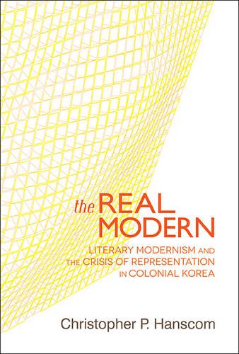 The Real Modern: Literary Modernism and the Crisis of Representation in Colonial Korea - Harvard East Asian Monographs 357 (Hardback)