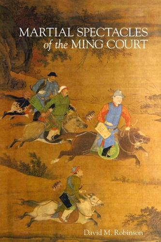 Martial Spectacles of the Ming Court - Harvard-Yenching Institute Monograph Series 87 (Hardback)