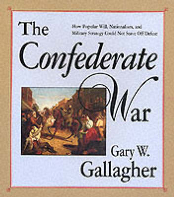 The Confederate War: How Popular Will, Nationalism and Military Strategy Could Not Stave Off Defeat (Paperback)