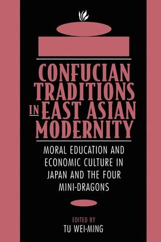 Confucian Traditions in East Asian Modernity: Moral Education and Economic Culture in Japan and the Four Mini-dragons (Paperback)