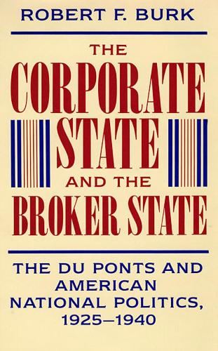 The Corporate State and the Broker State: The Du Ponts and American National Politics, 1925-1940 (Hardback)
