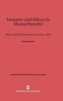 Insanity and Idiocy in Massachusetts - Commonwealth Fund Publications 89 (Hardback)
