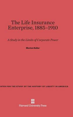 The Life Insurance Enterprise, 1885-1910 - Center for the Study of the History of Liberty in America 13 (Hardback)