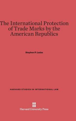 The International Protection of Trade Marks by the American Republics - Harvard Studies in International Law 1 (Hardback)