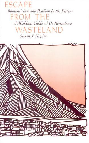 Escape from the Wasteland: Romanticism and Realism in the Fiction of Mishima Yukio and Oe Kenzaburo - Harvard-Yenching Institute Monograph Series No. 33 (Hardback)