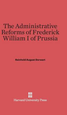 The Administrative Reforms of Frederick William I of Prussia (Hardback)