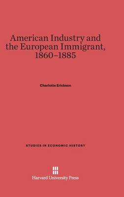 American Industry and the European Immigrant, 1860-1885 - Studies in Economic History (Hardback)