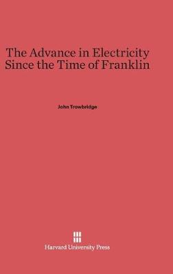 The Advance in Electricity Since the Time of Franklin (Hardback)