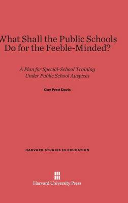 What Shall the Public Schools Do for the Feeble-Minded? - Harvard Studies in Education 10 (Hardback)