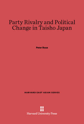 Party Rivalry and Political Change in Taisho Japan - Harvard East Asian 35 (Hardback)