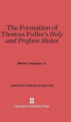 The Formation of Thomas Fuller's Holy and Profane States - Harvard Studies in English 19 (Hardback)