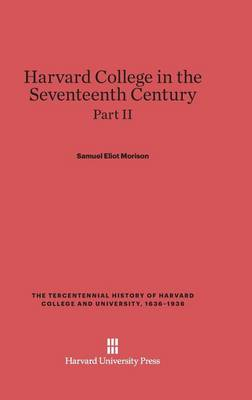 Harvard College in the Seventeenth Century, Part II, the Tercentennial History of Harvard College and University, 1636-1936 (Hardback)