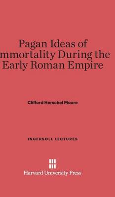 Pagan Ideas of Immortality During the Early Roman Empire - Ingersoll Lectures 1918 (Hardback)