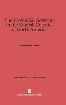 The Provincial Governor in the English Colonies of North America - Harvard Historical Studies (Hardcover) 7 (Hardback)
