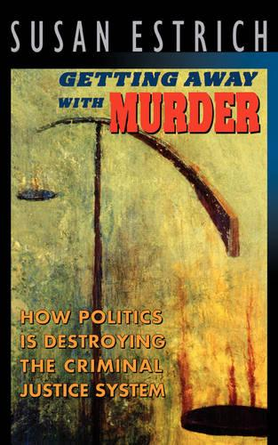 Getting Away with Murder: How Politics Is Destroying the Criminal Justice System (Paperback)