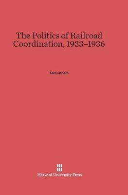 The Politics of Railroad Coordination, 1933-1936 (Hardback)